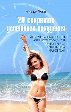 Михаил Титов - 20секретов успешного похудения. 20самых важных секретов успешного похудения иизбавления отлишнего веса НАВСЕГДА!
