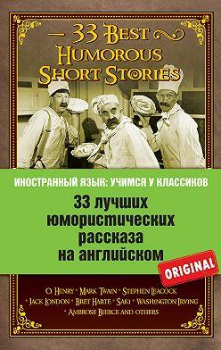 Коллектив авторов - 33 лучших юмористических рассказа на английском / 33 Best Humorous Short Stories