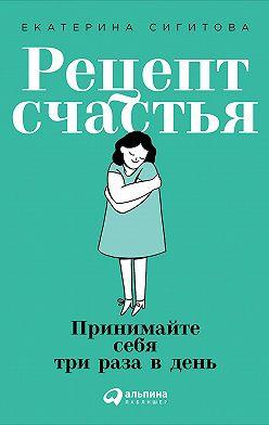 Екатерина Сигитова - Рецепт счастья. Принимайте себя три раза в день
