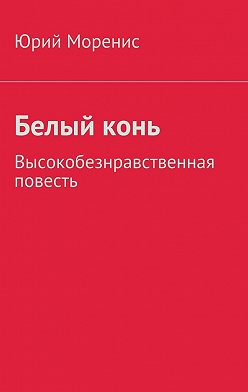 Юрий Моренис - Белыйконь. Высокобезнравственная повесть
