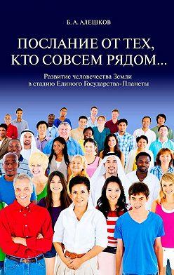 Б. Алешков - Послание оттех, кто совсем рядом… Развитие человечества Земли в стадию Единого Государства-Планеты