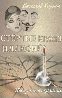 Вячеслав Корнич - Стёртые краски иллюзий