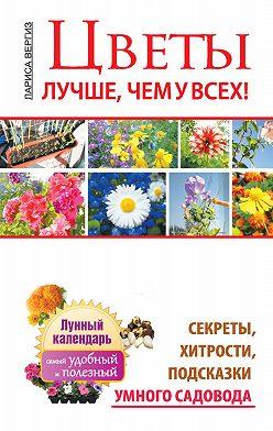 Лариса Вергиз - Цветы. Лучше, чем у всех. Секреты, хитрости, подсказки умного садовода. Лунный календарь: самый удобный и полезный