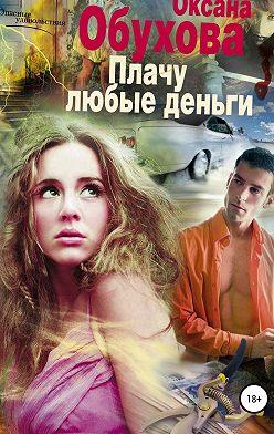 Оксана Обухова - Плачу любые деньги