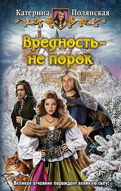 Катерина Полянская - Вредность – не порок