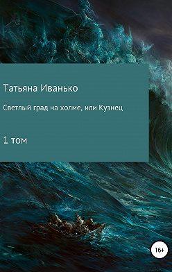 Татьяна Иванько - Светлый град на холме, или Кузнец. Том 1