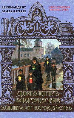 архимандрит Макарий (Веретенников) - Домашнее благочестие и защита от чародейства