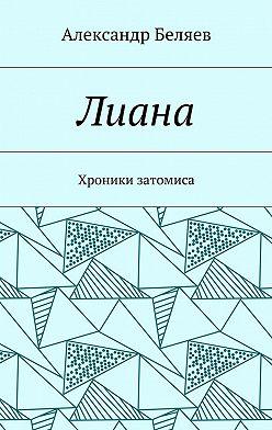Александр Беляев - Лиана. Хроники затомиса