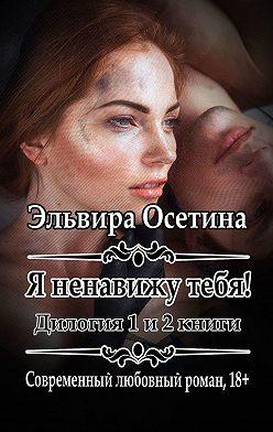 Эльвира Осетина - Я ненавижу тебя! Дилогия. 1 и 2 книги