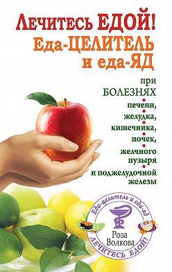 Роза Волкова - Лечитесь едой! Еда-целитель и еда-яд при болезнях печени, желудка, кишечника, почек, желчного пузыря и поджелудочной железы