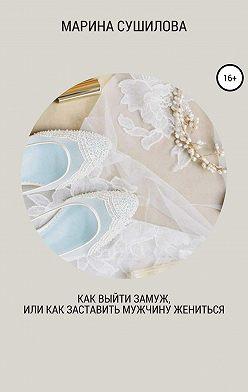 Марина Сушилова - Как выйти замуж или как заставить мужчину жениться