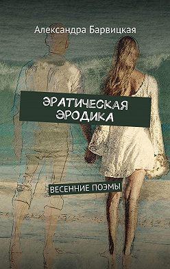 Александра Барвицкая - ЭРАтическая эРОДикА. ВЕСЕННИЕ ПОЭМЫ