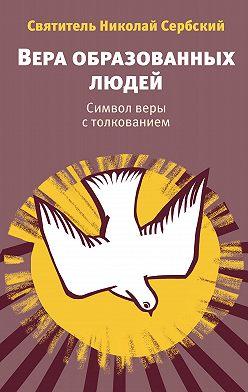 Святитель Николай Сербский (Велимирович) - Вера образованных людей. Символ веры с толкованием