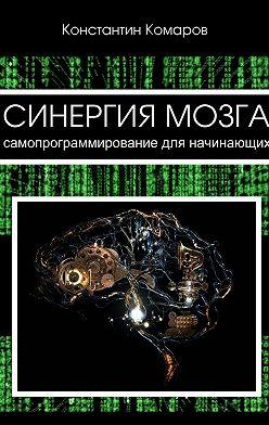 Константин Комаров - Синергия мозга. Самопрограммирование для начинающих