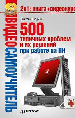 Дмитрий Бардиян - 500 типичных проблем и их решений при работе на ПК