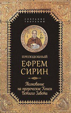 преподобный Ефрем Сирин - Собрание творений. Толкование на пророческие Книги Ветхого Завета