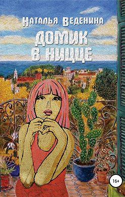 Наталия Веденина - Домик в Ницце. Сборник рассказов