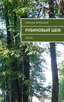Наталья Патрацкая - Рубиновый шеф. Проза