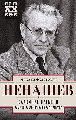 Михаил Ненашев - Заложник времени. Заметки. Размышления. Свидетельства