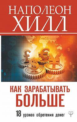 Наполеон Хилл - Как зарабатывать больше. 18 уроков обретения денег