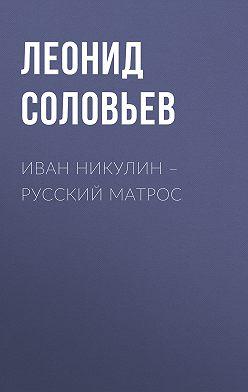 Леонид Соловьев - Иван Никулин – русский матрос