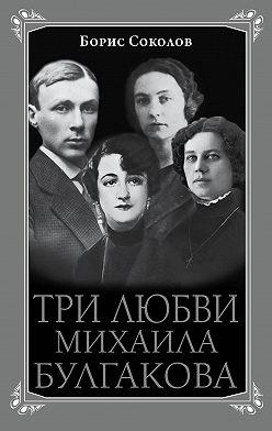 Борис Соколов - Три любви Михаила Булгакова