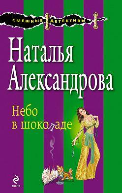 Наталья Александрова - Небо в шоколаде