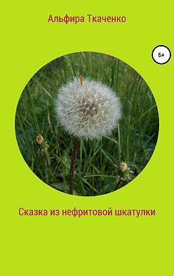 Альфира Ткаченко - Сказка из нефритовой шкатулки