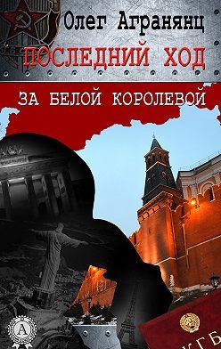 Олег Агранянц - Последний ход за белой королевой