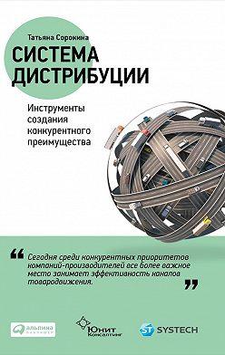 Татьяна Сорокина - Система дистрибуции. Инструменты создания конкурентного преимущества
