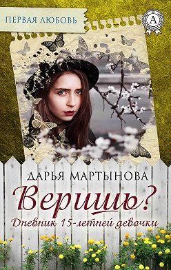 Дарья Мартынова - Веришь? Дневник 15-летней девочки