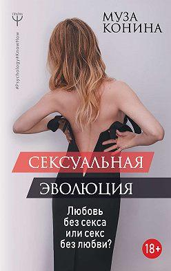Муза Конина - Сексуальная эволюция. Любовь без секса или секс без любви?