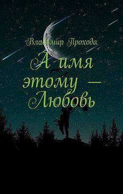 Владимир Прохода - Аимя этому– Любовь