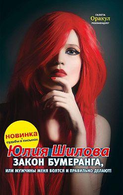 Юлия Шилова - Закон бумеранга, или Мужчины меня боятся и правильно делают!