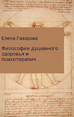 Елена Газарова - Философия душевного здоровья и психотерапия