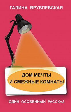 Галина Врублевская - Дом мечты и смежные комнаты