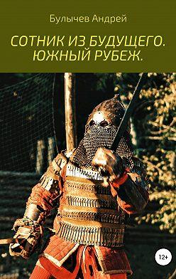 Андрей Булычев - Сотник из будущего. Южный рубеж