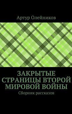 Артур Олейников - Закрытые страницы Второй мировой войны. Сборник рассказов