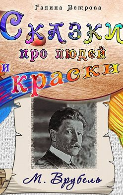 Галина Ветрова - Сказки про людей и краски. М. Врубель