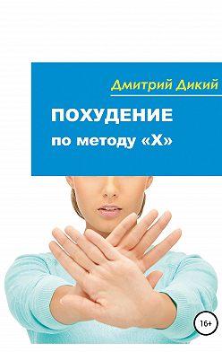 Дмитрий Дикий - Похудение по методу «Х»
