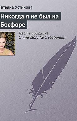 Татьяна Устинова - Никогда я не был на Босфоре