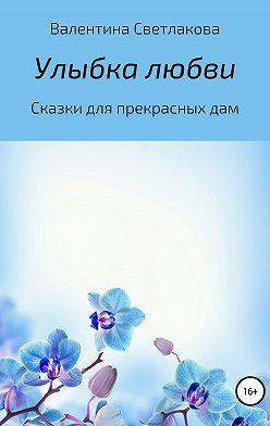 Валентина Светлакова - Улыбка любви. Сказки для прекрасных дам