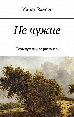 Марат Валеев - Нечужие. Невыдуманные рассказы