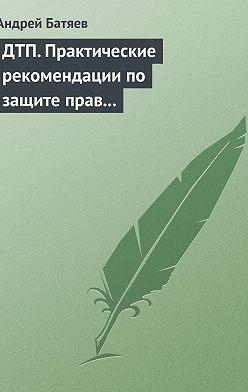 Андрей Батяев - ДТП. Практические рекомендации по защите прав водителя