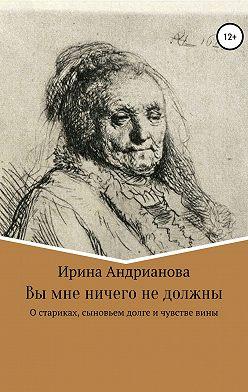Ирина Андрианова - Вы мне ничего не должны