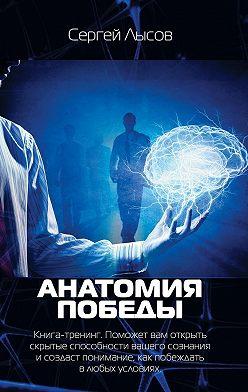 Сергей Лысов - Анатомия победы. Книга-тренинг. Поможет вам открыть скрытые способности вашего сознания исоздаст понимание, как побеждать влюбых условиях