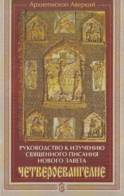 архиепископ Аверкий (Таушев) - Руководство к изучению Священного Писания Нового Завета. Четвероевангелие