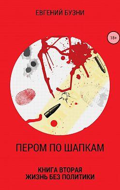Евгений Бузни - Пером по шапкам. Книга вторая. Жизнь без политики