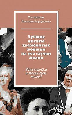 Виктория Бородинова - Лучшие цитаты знаменитых женщин навсе случаи жизни