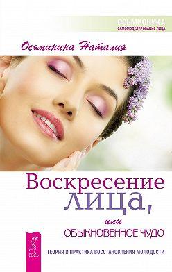 Наталия Осьминина - Воскресение лица, или Обыкновенное чудо. Теория и практика восстановления молодости